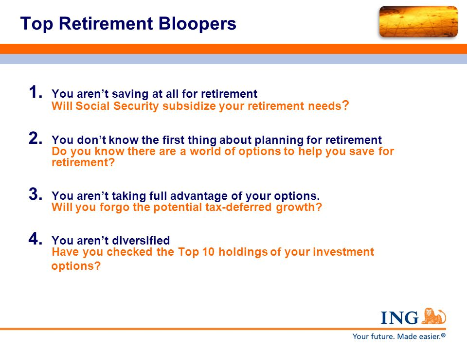 Top Retirement Bloopers 1. You arent saving at all for retirement Will Social Security subsidize your retirement needs ? 2. You dont know the first th
