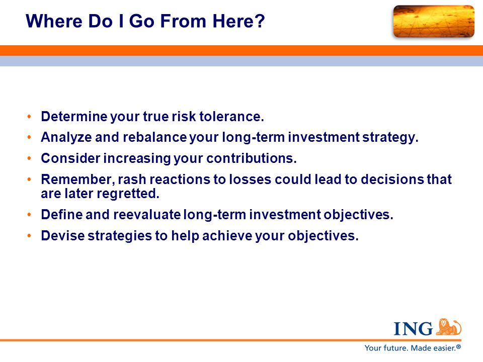 Where Do I Go From Here? Determine your true risk tolerance. Analyze and rebalance your long-term investment strategy. Consider increasing your contri