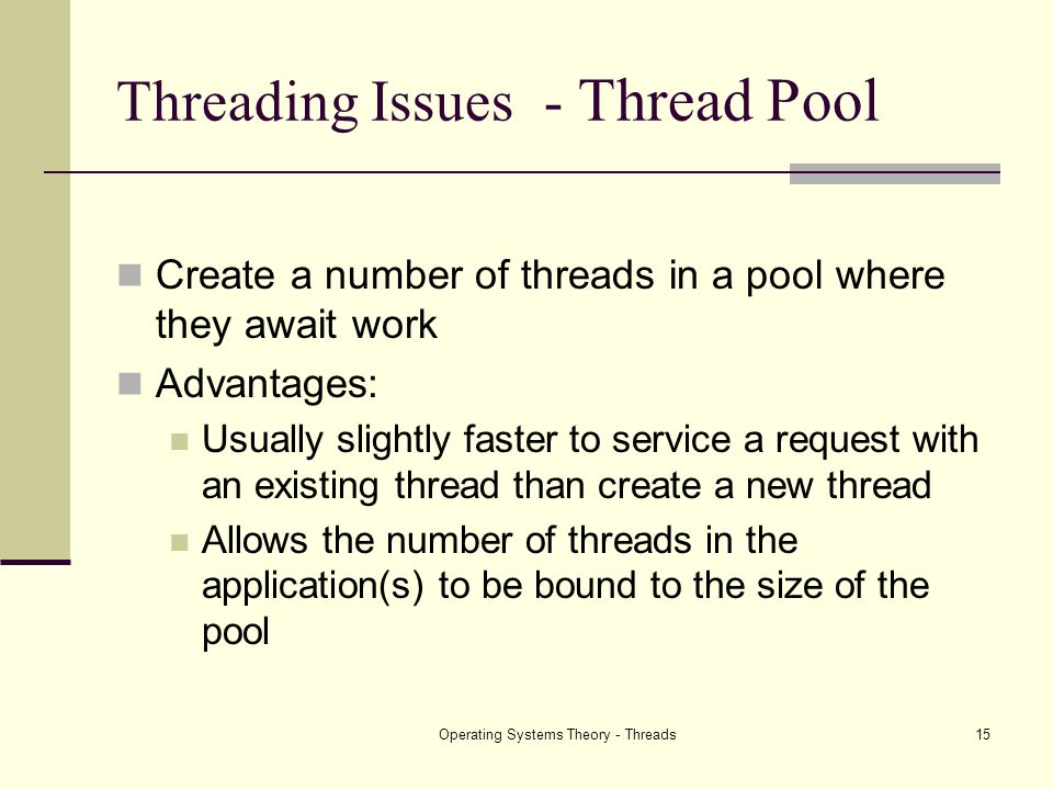 Operating Systems Theory - Threads15 Threading Issues - Thread Pool Create a number of threads in a pool where they await work Advantages: Usually sli