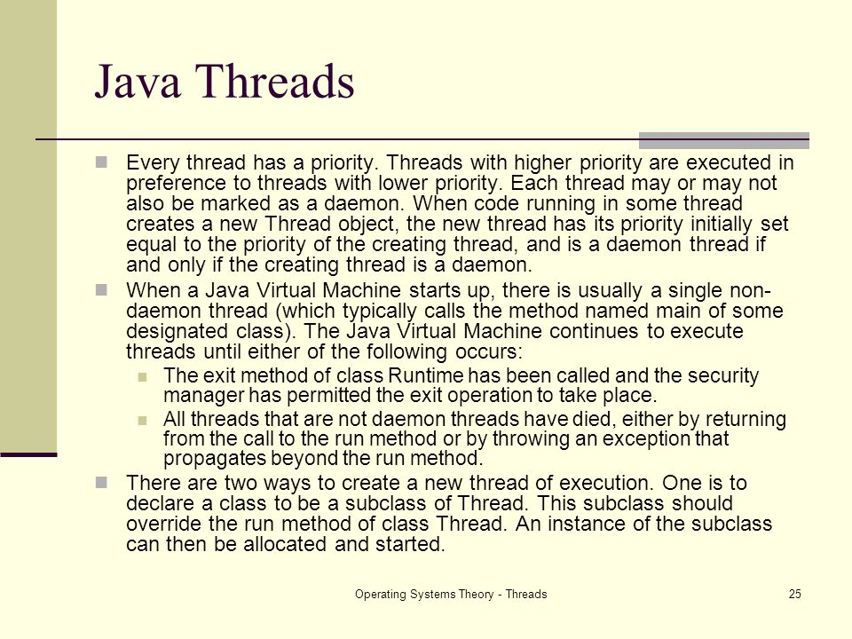 Operating Systems Theory - Threads25 Java Threads Every thread has a priority. Threads with higher priority are executed in preference to threads with