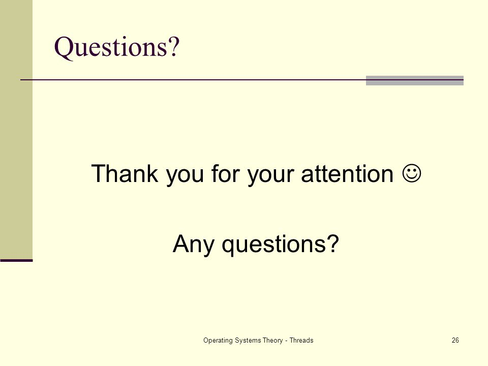 Operating Systems Theory - Threads26 Questions? Thank you for your attention Any questions?