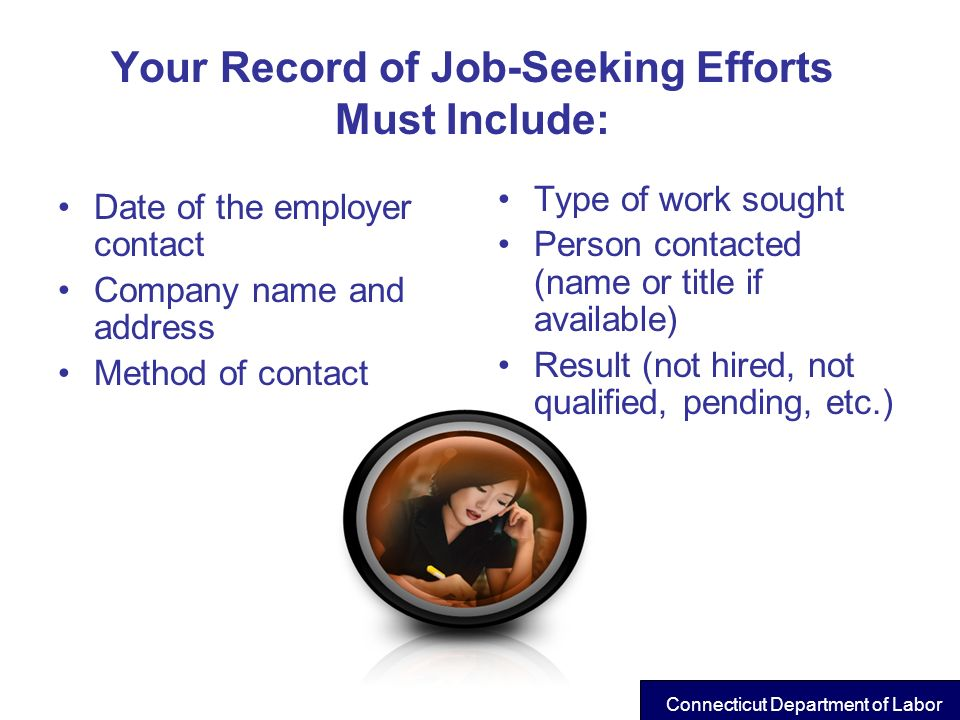 Your Record of Job-Seeking Efforts Must Include: Date of the employer contact Company name and address Method of contact Type of work sought Person co