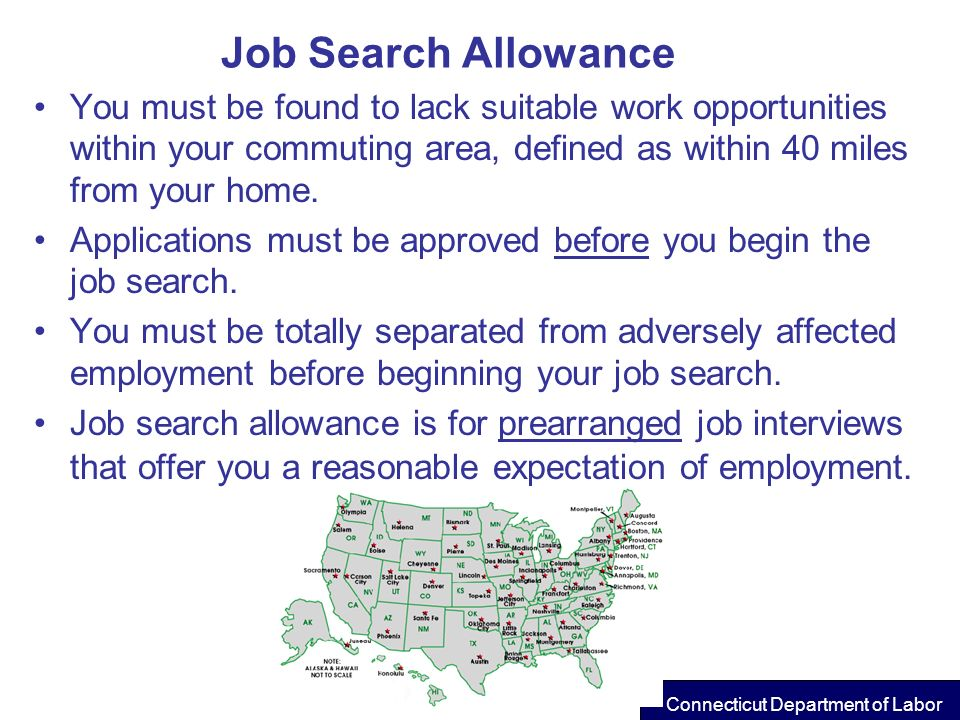 Job Search Allowance You must be found to lack suitable work opportunities within your commuting area, defined as within 40 miles from your home. Appl