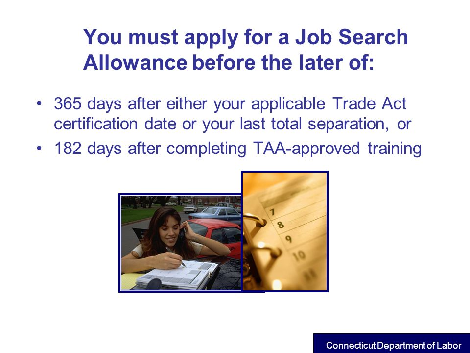 You must apply for a Job Search Allowance before the later of: 365 days after either your applicable Trade Act certification date or your last total s