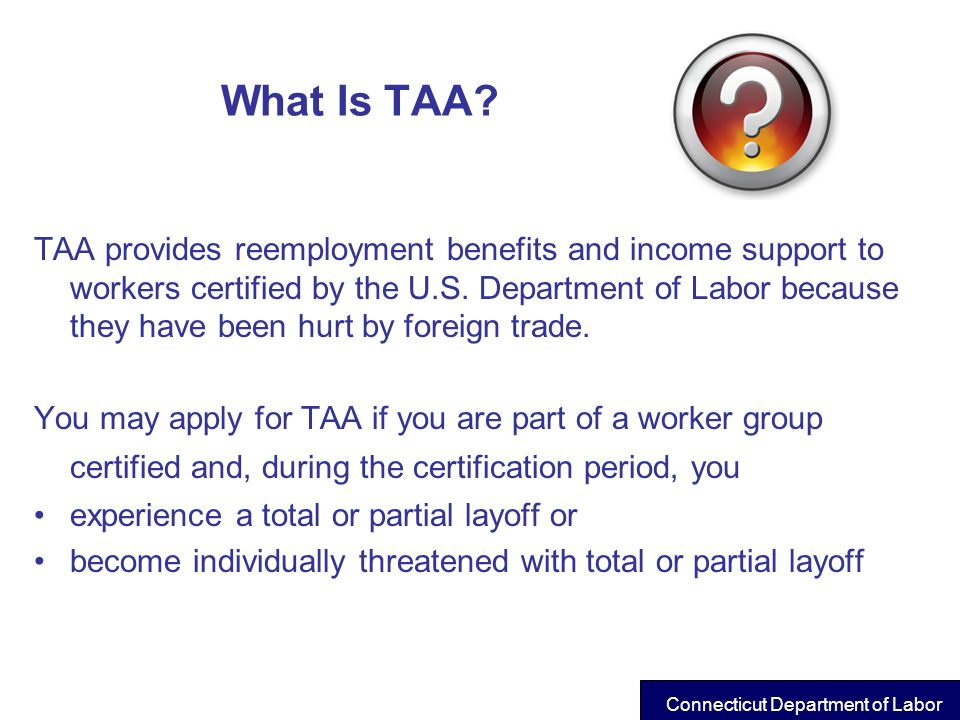What Is TAA? TAA provides reemployment benefits and income support to workers certified by the U.S. Department of Labor because they have been hurt by