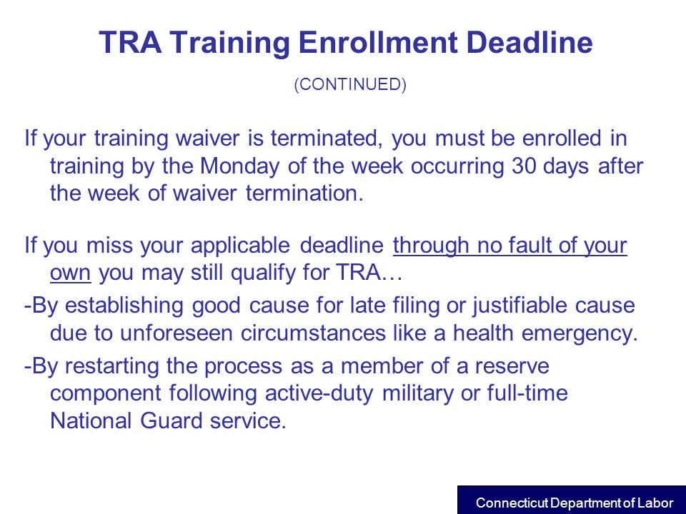 TRA Training Enrollment Deadline (CONTINUED) If your training waiver is terminated, you must be enrolled in training by the Monday of the week occurri