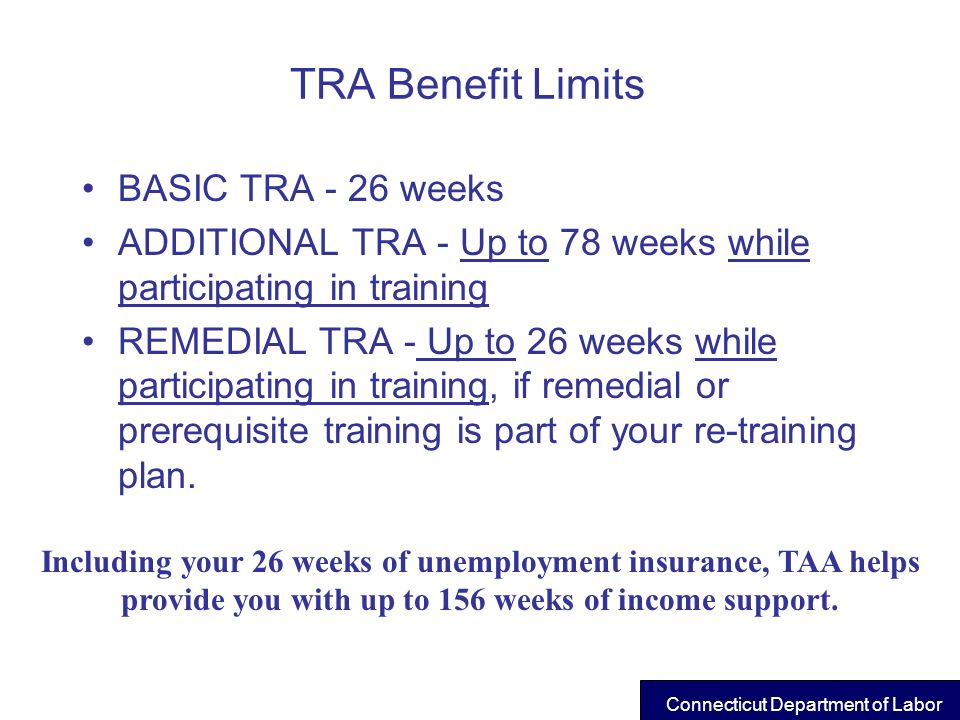 TRA Benefit Limits BASIC TRA - 26 weeks ADDITIONAL TRA - Up to 78 weeks while participating in training REMEDIAL TRA - Up to 26 weeks while participat