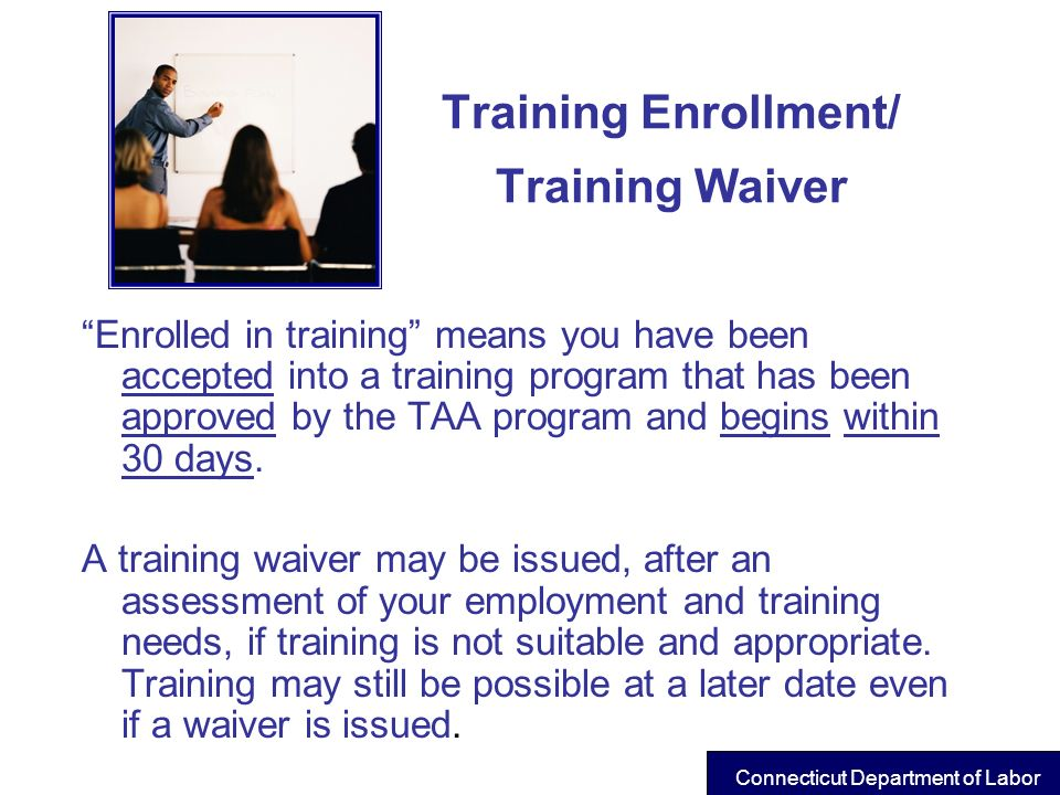 Training Enrollment/ Training Waiver Enrolled in training means you have been accepted into a training program that has been approved by the TAA progr