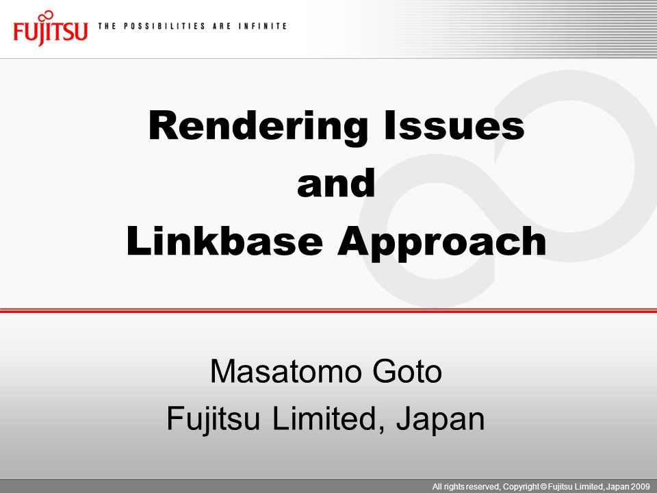 Masatomo Goto Fujitsu Limited, Japan All rights reserved, Copyright © Fujitsu Limited, Japan 2009 Rendering Issues and Linkbase Approach