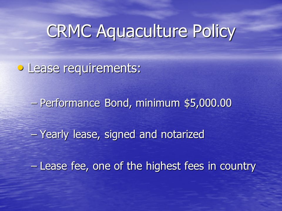 CRMC Aquaculture Policy Lease requirements: Lease requirements: –Performance Bond, minimum $5,000.00 –Yearly lease, signed and notarized –Lease fee, o