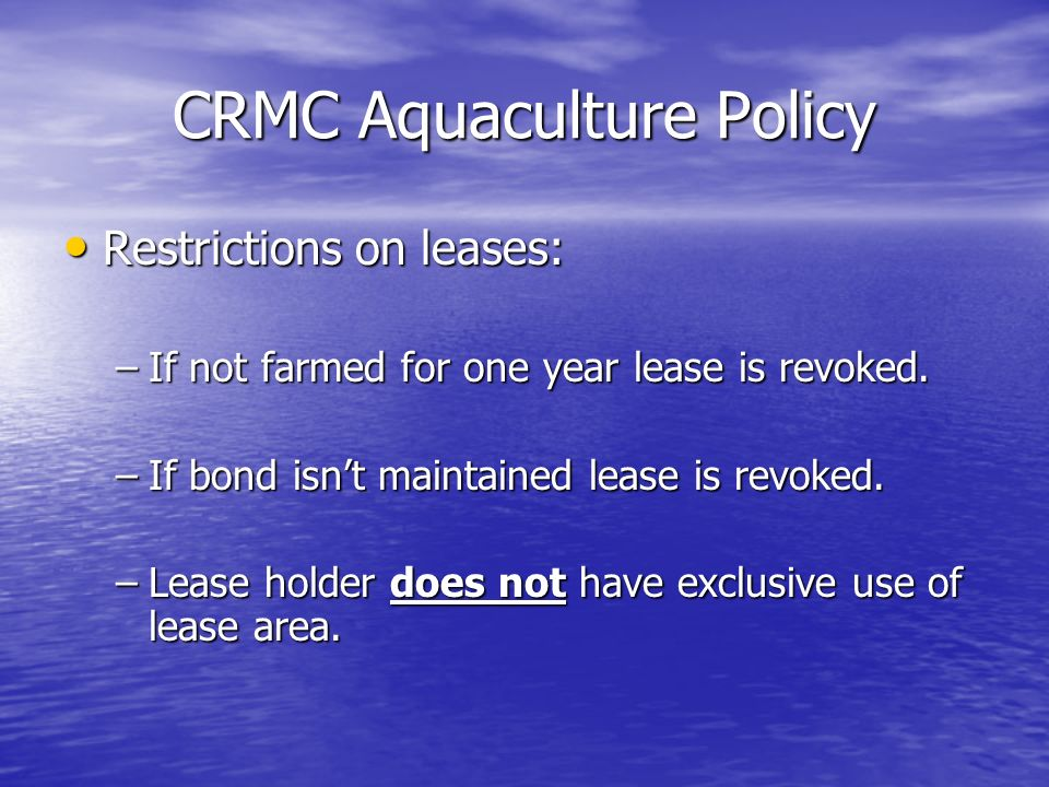 CRMC Aquaculture Policy Restrictions on leases: Restrictions on leases: –If not farmed for one year lease is revoked. –If bond isnt maintained lease i