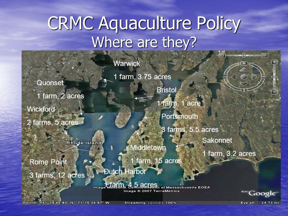 CRMC Aquaculture Policy Where are they? Dutch Harbor 1 farm, 4.5 acres Rome Point 3 farms, 12 acres Wickford 2 farms, 5 acres Warwick 1 farm, 3.75 acr