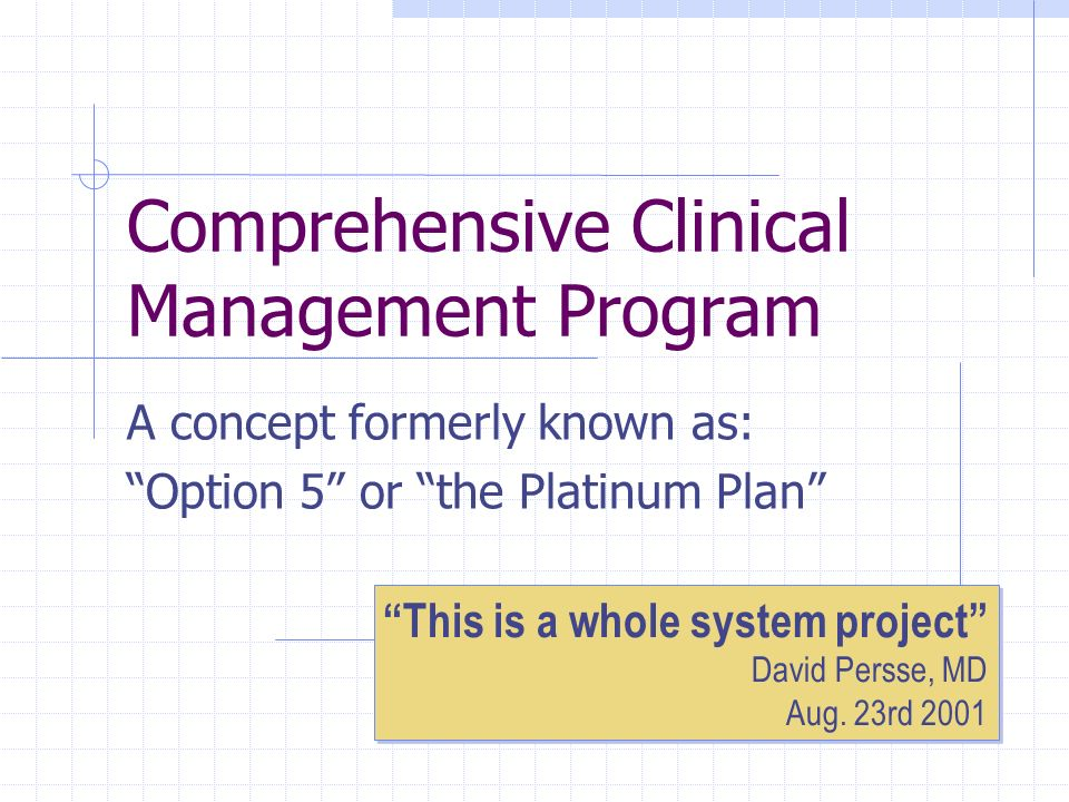 Comprehensive Clinical Management Program A concept formerly known as: Option 5 or the Platinum Plan This is a whole system project David Persse, MD A