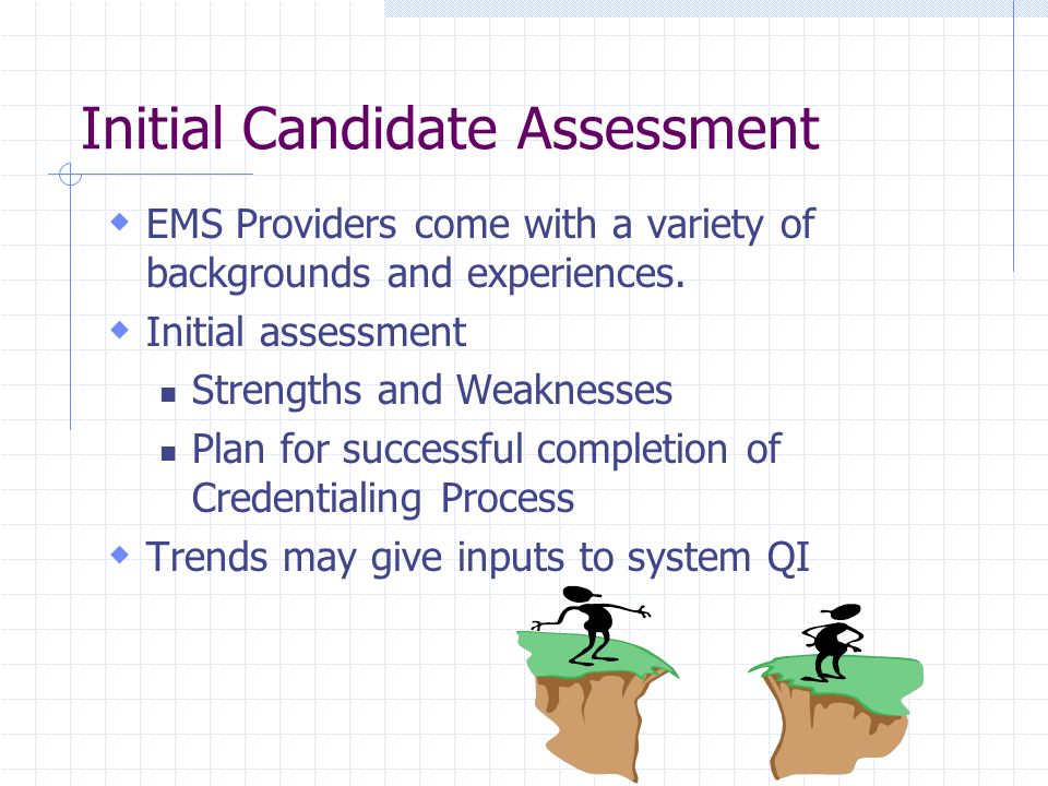 Initial Candidate Assessment EMS Providers come with a variety of backgrounds and experiences. Initial assessment Strengths and Weaknesses Plan for su