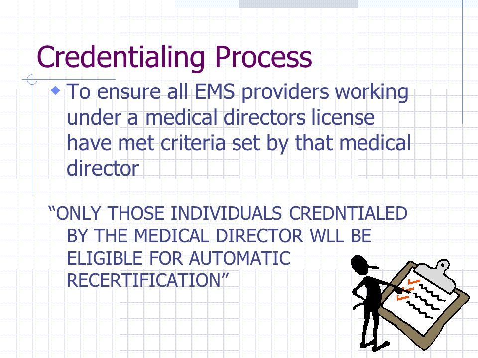 Credentialing Process To ensure all EMS providers working under a medical directors license have met criteria set by that medical director ONLY THOSE