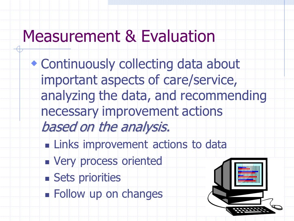 Measurement & Evaluation based on the analysis. Continuously collecting data about important aspects of care/service, analyzing the data, and recommen