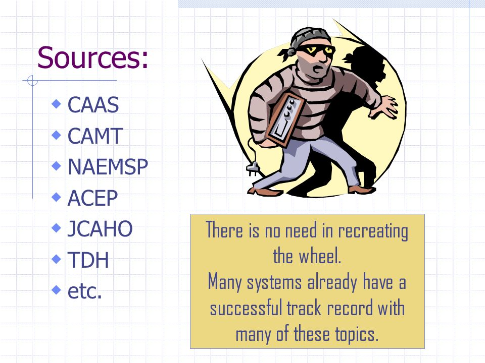 Sources: CAAS CAMT NAEMSP ACEP JCAHO TDH etc. There is no need in recreating the wheel. Many systems already have a successful track record with many