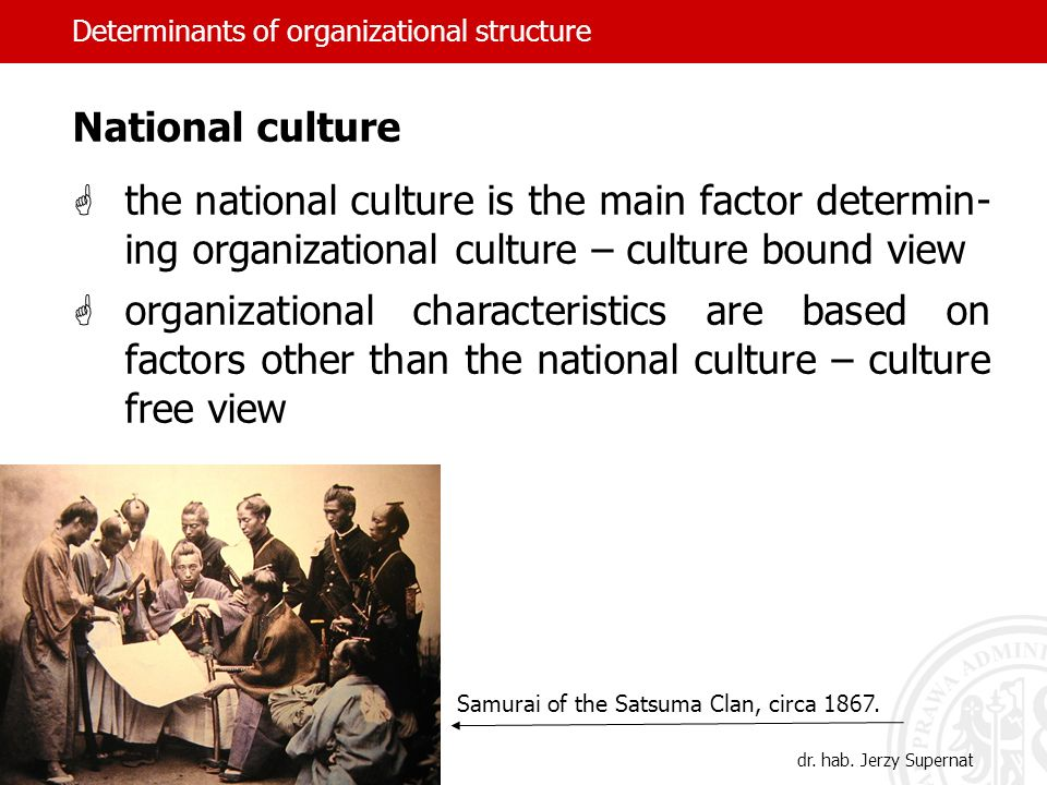 Determinants of organizational structure National culture the national culture is the main factor determin- ing organizational culture – culture bound
