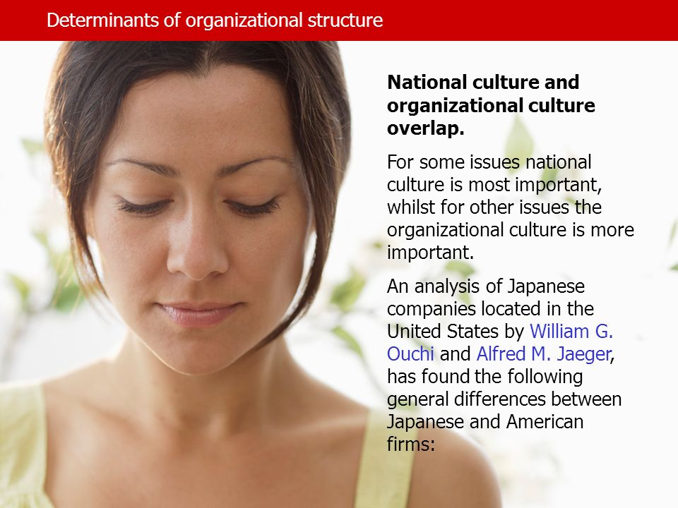 Determinants of organizational structure National culture and organizational culture overlap. For some issues national culture is most important, whil