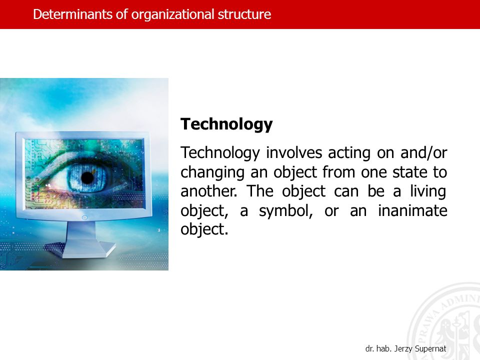 Determinants of organizational structure Technology Technology involves acting on and/or changing an object from one state to another. The object can