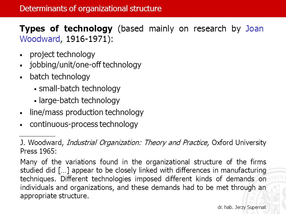 Determinants of organizational structure Types of technology (based mainly on research by Joan Woodward, 1916-1971): project technology jobbing/unit/o