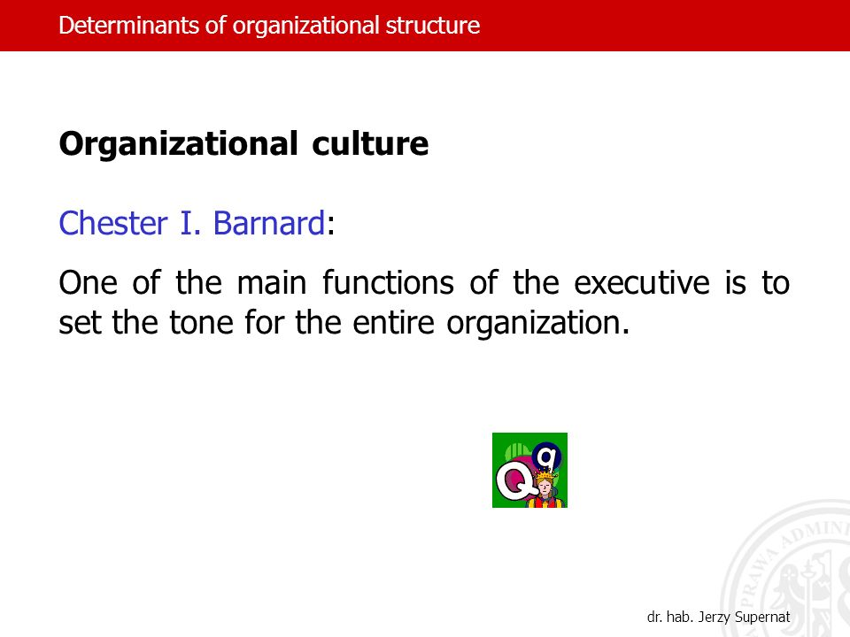 Determinants of organizational structure Organizational culture Chester I. Barnard: One of the main functions of the executive is to set the tone for