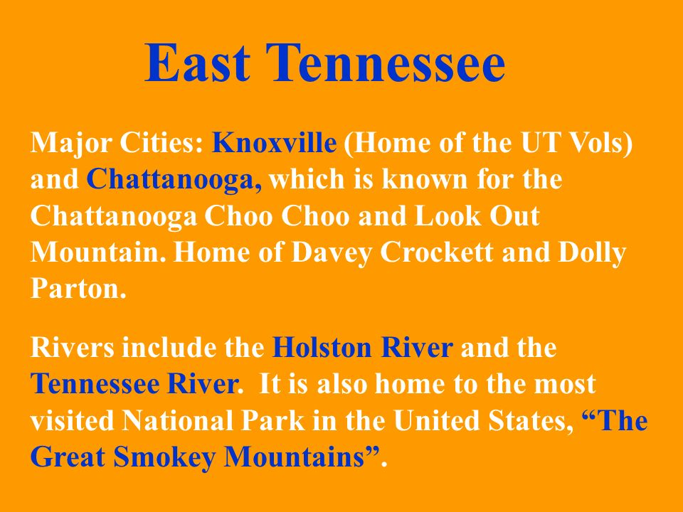 Major Cities: Knoxville (Home of the UT Vols) and Chattanooga, which is known for the Chattanooga Choo and Look Out Mountain. Home of Davey Crockett a