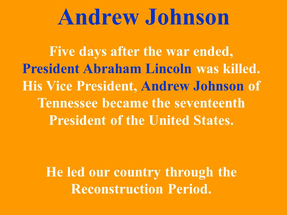 Five days after the war ended, President Abraham Lincoln was killed. His Vice President, Andrew Johnson of Tennessee became the seventeenth President