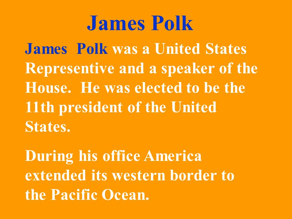 James Polk was a United States Representive and a speaker of the House. He was elected to be the 11th president of the United States. During his offic