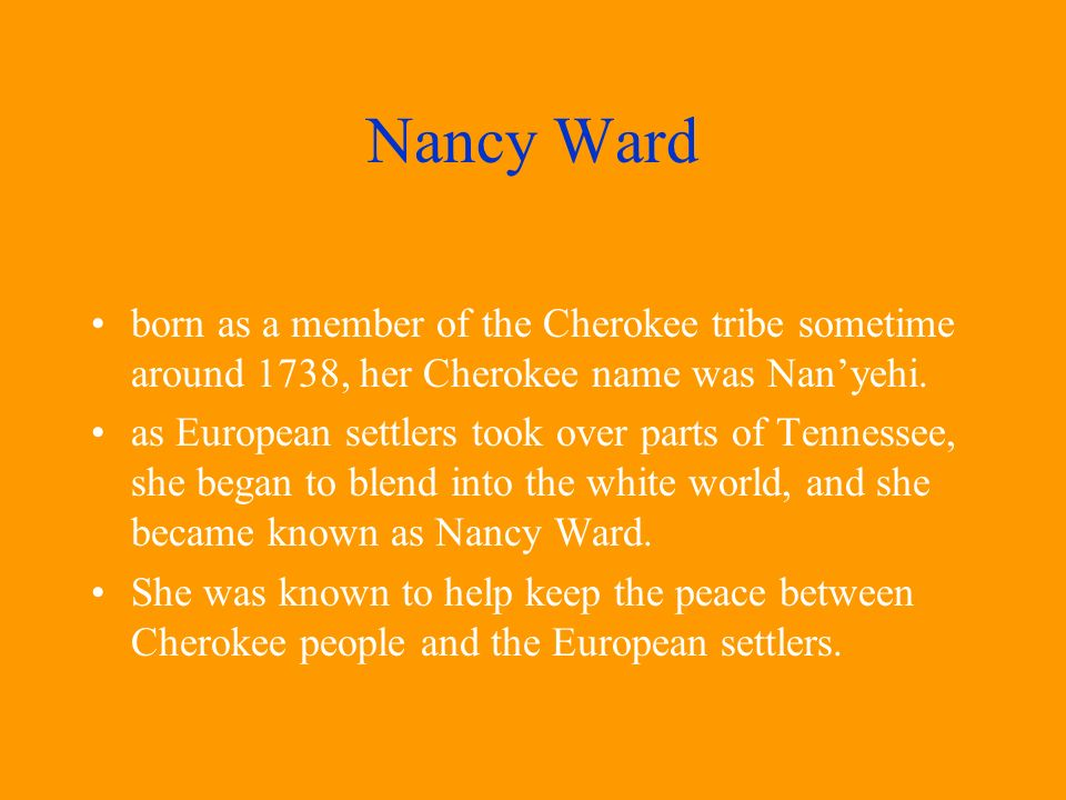 born as a member of the Cherokee tribe sometime around 1738, her Cherokee name was Nanyehi. as European settlers took over parts of Tennessee, she beg