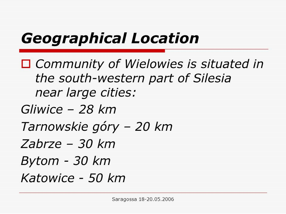 Saragossa Geographical Location Community of Wielowies is situated in the south-western part of Silesia near large cities: Gliwice – 28 km Tarnowskie góry – 20 km Zabrze – 30 km Bytom - 30 km Katowice - 50 km