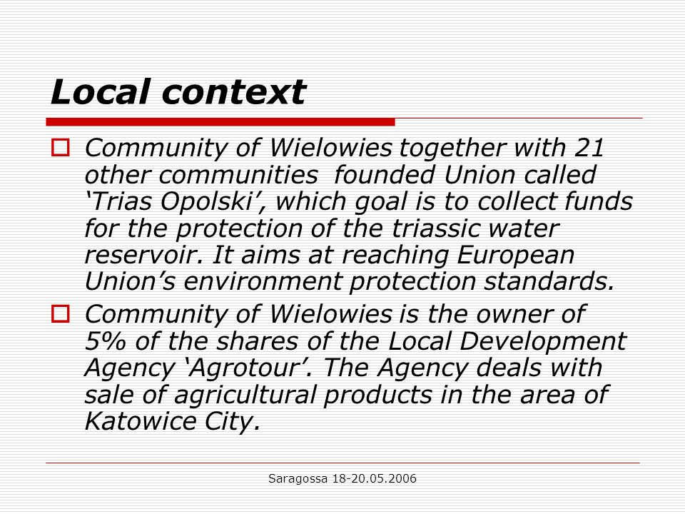 Saragossa 18-20.05.2006 Local context Furthermore, the Community of Wielowies is owner of shares of GZE S.A Pyskowice and Local Development Agency Ltd in Gliwice district.