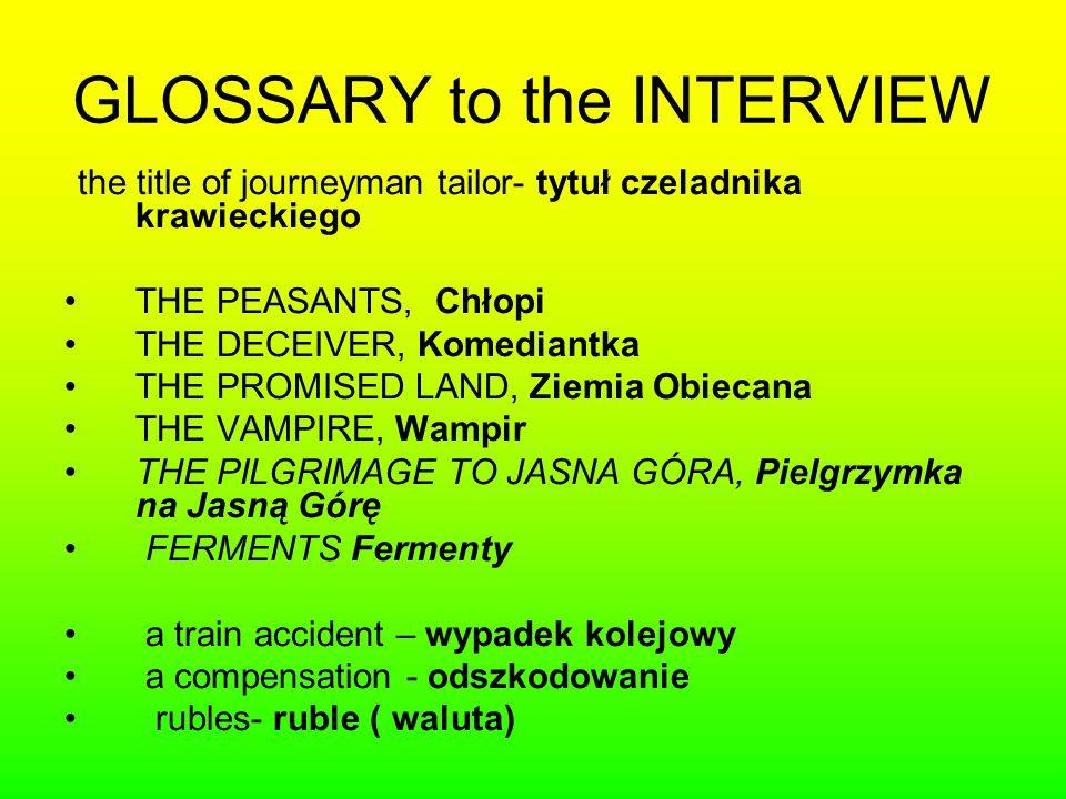 GLOSSARY to the INTERVIEW the title of journeyman tailor- tytuł czeladnika krawieckiego THE PEASANTS, Chłopi THE DECEIVER, Komediantka THE PROMISED LAND, Ziemia Obiecana THE VAMPIRE, Wampir THE PILGRIMAGE TO JASNA GÓRA, Pielgrzymka na Jasną Górę FERMENTS Fermenty a train accident – wypadek kolejowy a compensation - odszkodowanie rubles- ruble ( waluta)