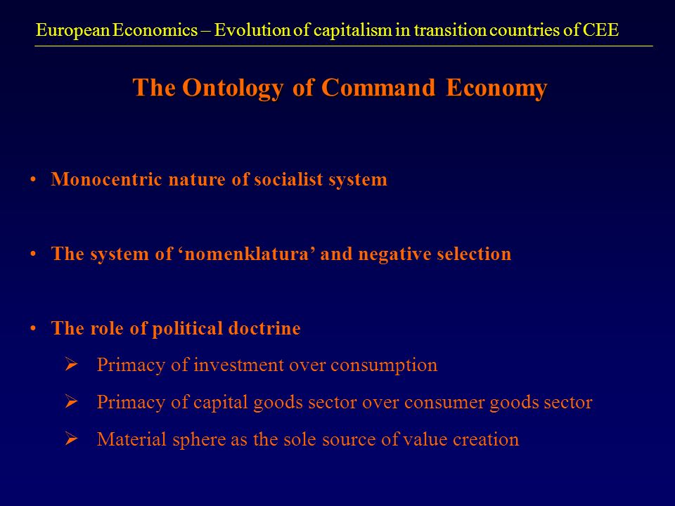 European Economics – Evolution of capitalism in transition countries of CEE The Ontology of Command Economy Monocentric nature of socialist system The