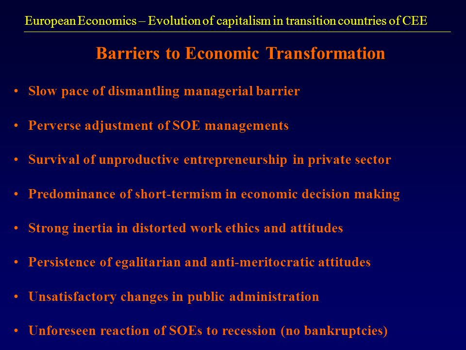 European Economics – Evolution of capitalism in transition countries of CEE Barriers to Economic Transformation Slow pace of dismantling managerial ba