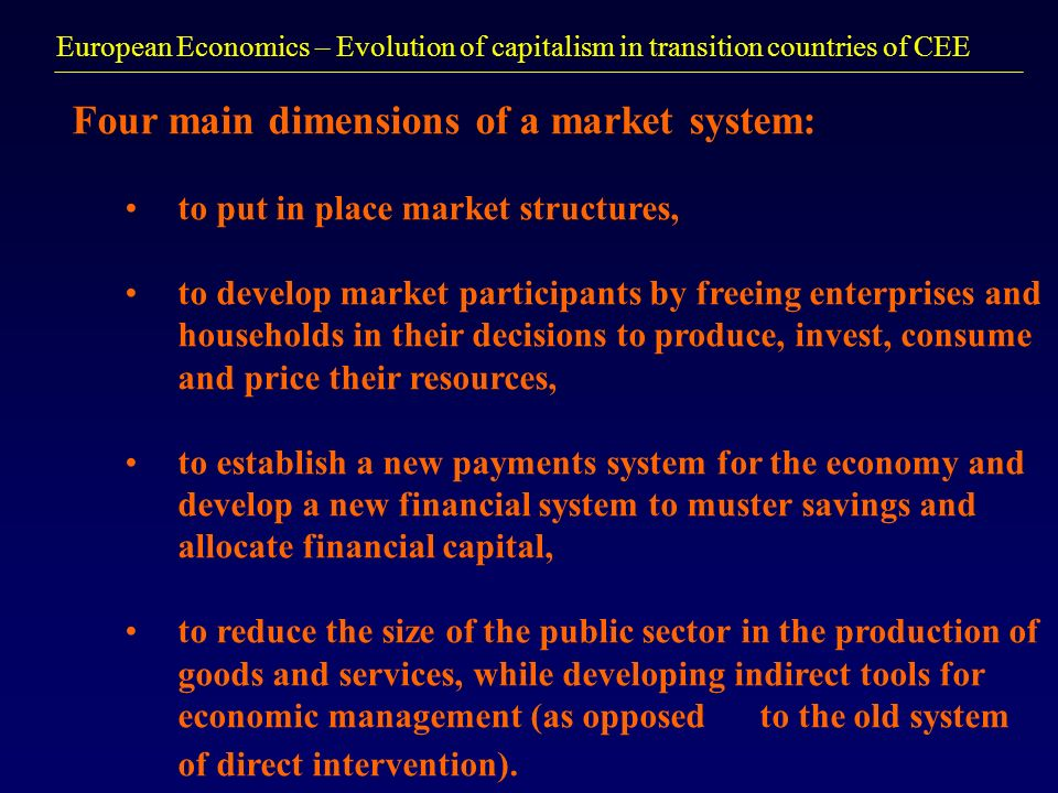 European Economics – Evolution of capitalism in transition countries of CEE Four main dimensions of a market system: to put in place market structures