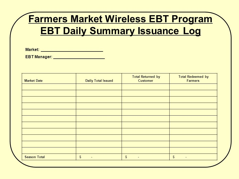 Farmers Market Wireless EBT Program EBT Daily Summary Issuance Log Market: ____________________________ EBT Manager: _______________________ Market Date Daily Total Issued Total Returned by Customer Total Redeemed by Farmers Season Total $ -