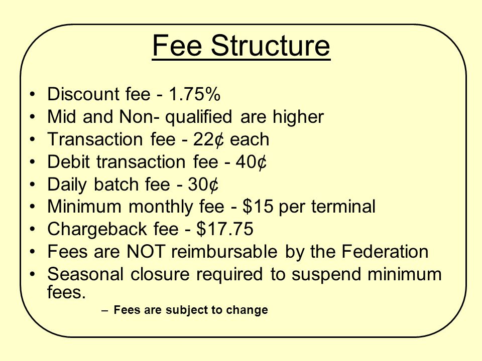 Fee Structure Discount fee - 1.75% Mid and Non- qualified are higher Transaction fee - 22¢ each Debit transaction fee - 40¢ Daily batch fee - 30¢ Minimum monthly fee - $15 per terminal Chargeback fee - $17.75 Fees are NOT reimbursable by the Federation Seasonal closure required to suspend minimum fees.