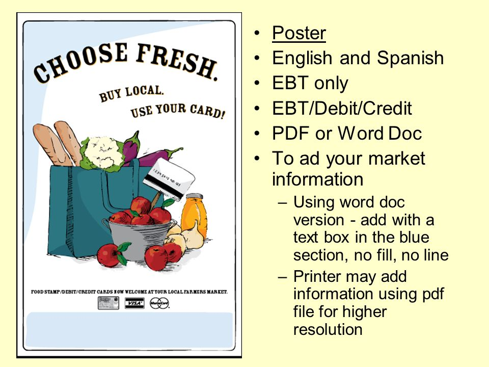 Poster English and Spanish EBT only EBT/Debit/Credit PDF or Word Doc To ad your market information –Using word doc version - add with a text box in the blue section, no fill, no line –Printer may add information using pdf file for higher resolution