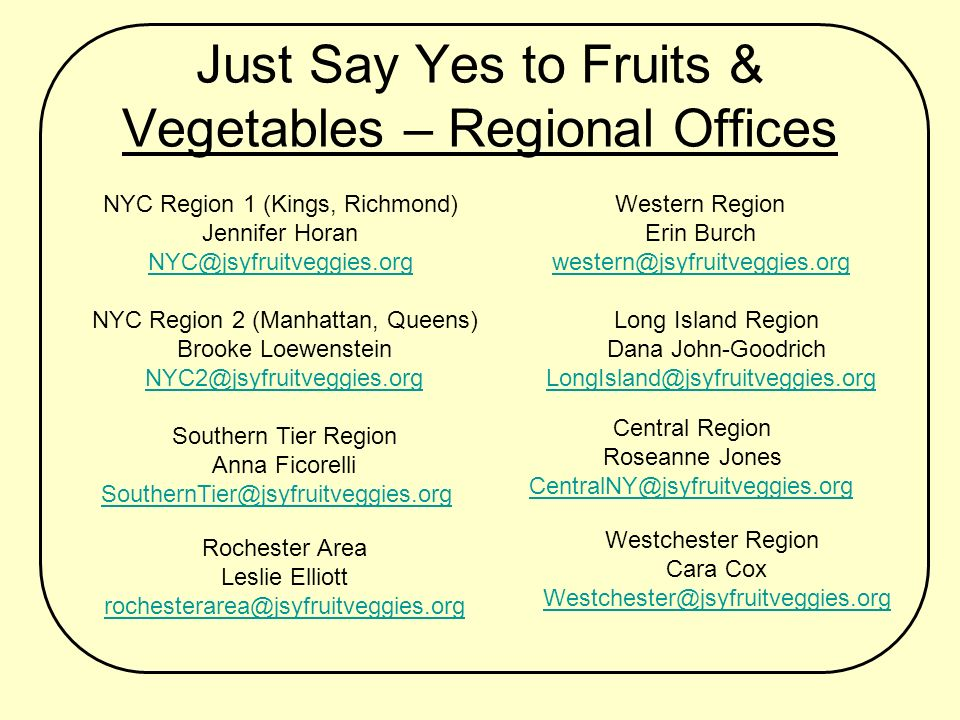 Just Say Yes to Fruits & Vegetables – Regional Offices Western Region Erin Burch western@jsyfruitveggies.org NYC Region 1 (Kings, Richmond) Jennifer Horan NYC@jsyfruitveggies.org NYC Region 2 (Manhattan, Queens) Brooke Loewenstein NYC2@jsyfruitveggies.org Southern Tier Region Anna Ficorelli SouthernTier@jsyfruitveggies.org Rochester Area Leslie Elliott rochesterarea@jsyfruitveggies.org Long Island Region Dana John-Goodrich LongIsland@jsyfruitveggies.org Westchester Region Cara Cox Westchester@jsyfruitveggies.org Central Region Roseanne Jones CentralNY@jsyfruitveggies.org
