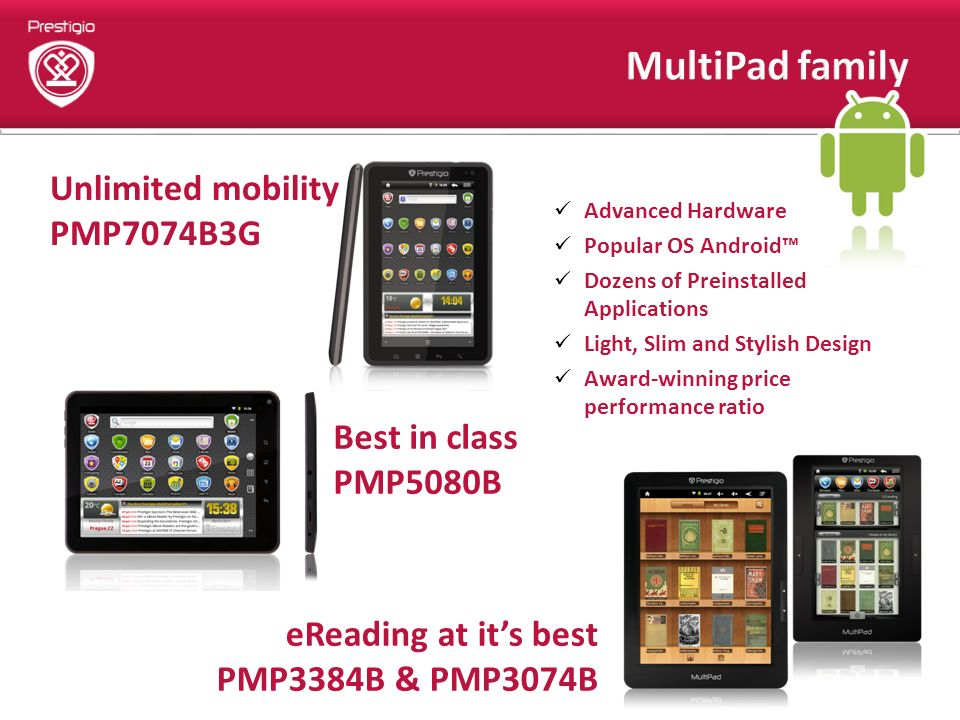 Advanced Hardware Popular OS Android Dozens of Preinstalled Applications Light, Slim and Stylish Design Award-winning price performance ratio Unlimited mobility PMP7074B3G Best in class PMP5080B eReading at its best PMP3384B & PMP3074B