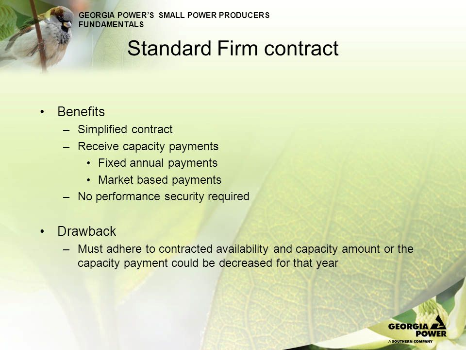 GEORGIA POWERS SMALL POWER PRODUCERS FUNDAMENTALS Standard Firm contract Benefits –Simplified contract –Receive capacity payments Fixed annual payment
