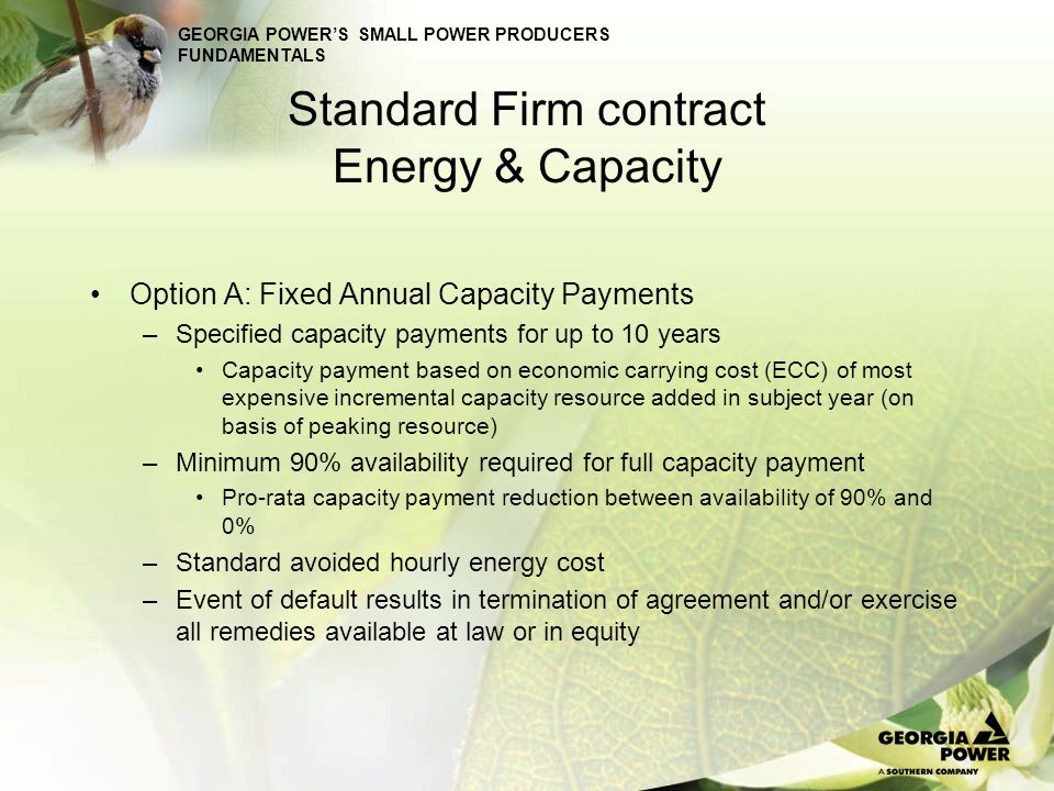 GEORGIA POWERS SMALL POWER PRODUCERS FUNDAMENTALS Standard Firm contract Energy & Capacity Option A: Fixed Annual Capacity Payments –Specified capacit