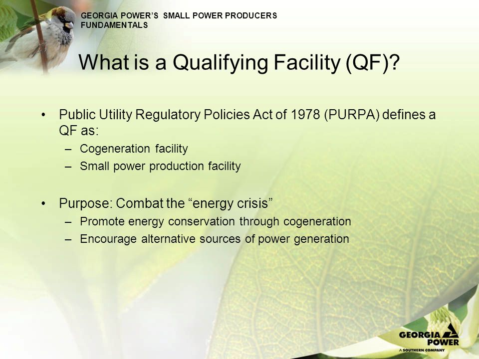 What is a Qualifying Facility (QF)? Public Utility Regulatory Policies Act of 1978 (PURPA) defines a QF as: –Cogeneration facility –Small power produc
