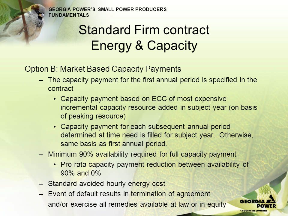 GEORGIA POWERS SMALL POWER PRODUCERS FUNDAMENTALS Standard Firm contract Energy & Capacity Option B: Market Based Capacity Payments –The capacity paym