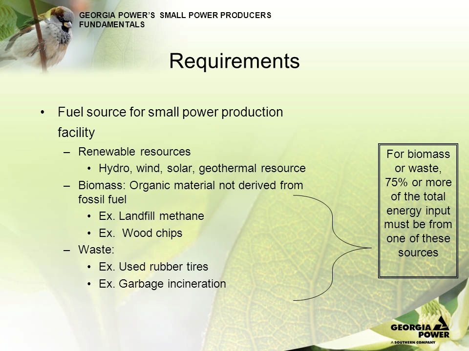 GEORGIA POWERS SMALL POWER PRODUCERS FUNDAMENTALS Requirements PURPA Requirements There is no minimum size restriction Maximum size restriction is 80 MW State Requirements Under 30 MW the facility would receive avoided cost Under 30 MW the facility would need to notice into a current RFP in order to receive proxy pricing Over 30MW the facility would need to bid into a current RFP