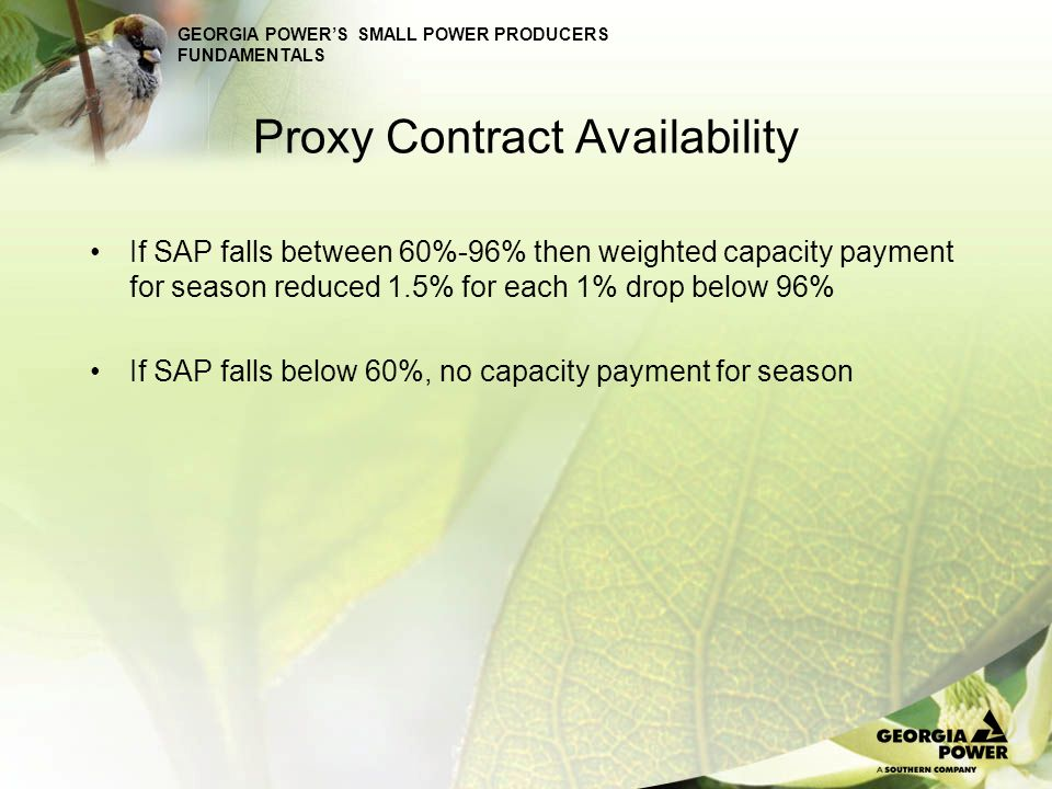 GEORGIA POWERS SMALL POWER PRODUCERS FUNDAMENTALS Proxy Contract Availability If SAP falls between 60%-96% then weighted capacity payment for season r