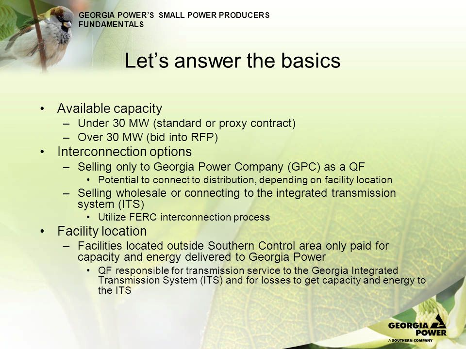 GEORGIA POWERS SMALL POWER PRODUCERS FUNDAMENTALS Standard Firm contract Energy & Capacity Option A: Fixed Annual Capacity Payments –Specified capacity payments for up to 10 years Capacity payment based on economic carrying cost (ECC) of most expensive incremental capacity resource added in subject year (on basis of peaking resource) –Minimum 90% availability required for full capacity payment Pro-rata capacity payment reduction between availability of 90% and 0% –Standard avoided hourly energy cost –Event of default results in termination of agreement and/or exercise all remedies available at law or in equity