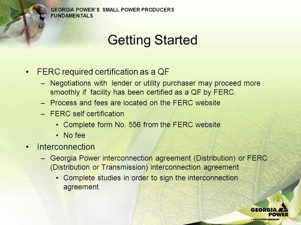 GEORGIA POWERS SMALL POWER PRODUCERS FUNDAMENTALS Getting Started FERC required certification as a QF –Negotiations with lender or utility purchaser m
