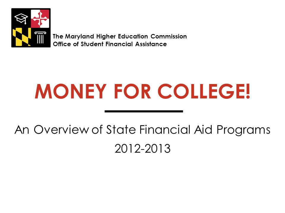 MONEY FOR COLLEGE! An Overview of State Financial Aid Programs 2012-2013 The Maryland Higher Education Commission Office of Student Financial Assistan